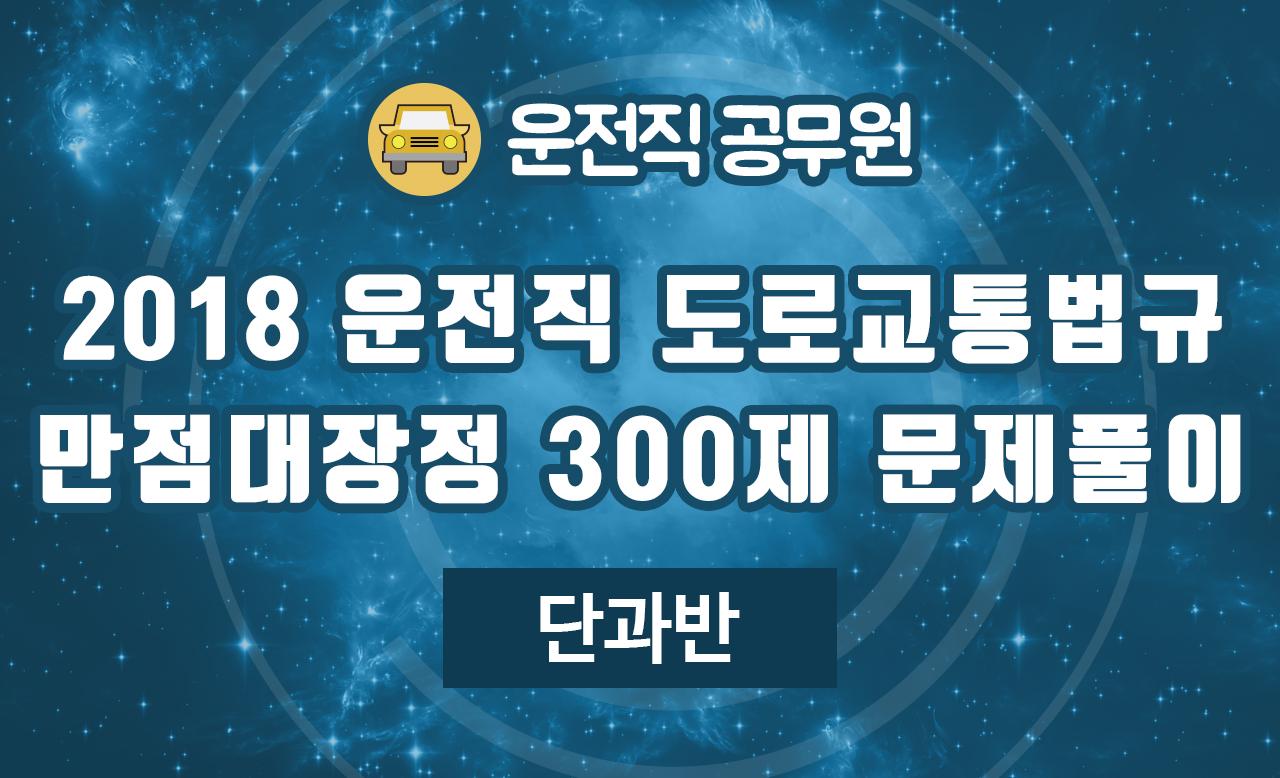 2018 운전직 도로교통법규 만점대장정 300제 문제풀이 (김진아 교수님)